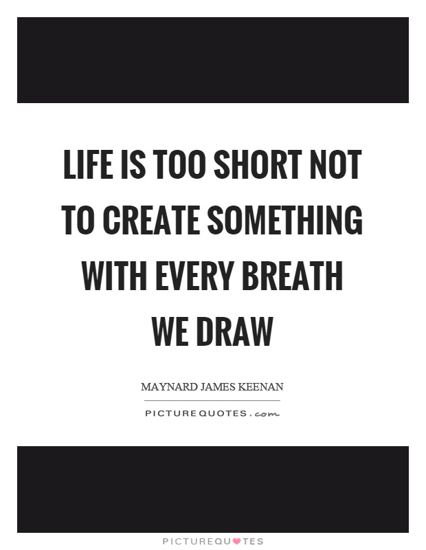 life-is-too-short-not-to-create-something-with-every-breath-we-draw-quote-1